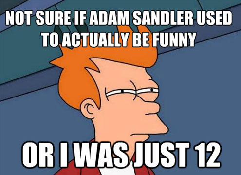 I'm not sure if Adam Sandler used to be funny or I was just 12.